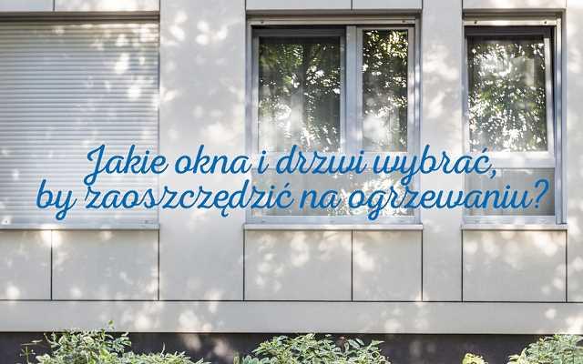 Jakie okna i drzwi zewnętrzne wybrać, aby oszczędzić na ogrzewaniu?